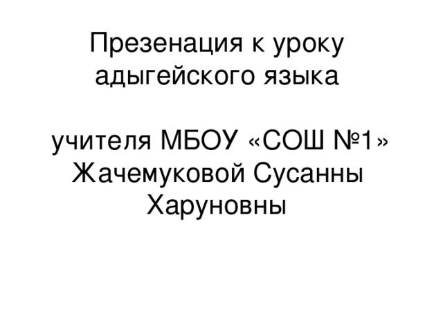 Презенация к уроку адыгейского языка   учителя МБОУ «СОШ №1» Жачемуковой Сусанны Харуновны