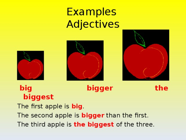 Examples  Adjectives  big  bigger the biggest The first apple is big . The second apple is bigger than the first. The third apple is the biggest of the three.