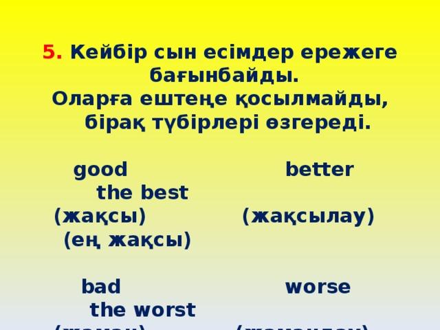 5. Кейбір сын есімдер ережеге бағынбайды. Оларға ештеңе қосылмайды, бірақ түбірлері өзгереді.   good better the best  (жақсы) (жақсылау) (ең жақсы)   bad worse the worst  (жаман) (жамандау) (ең жаман)