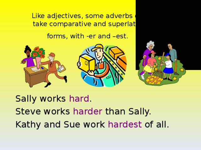 Like adjectives, some adverbs can  take comparative and superlative  forms, with -er and –est.  Sally works hard . Steve works harder than Sally. Kathy and Sue work hardest of all.