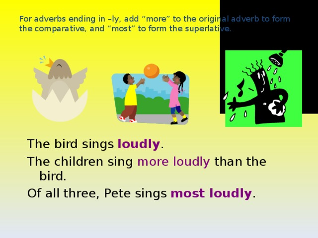 """loud louder loudest For adverbs ending in –ly, add """"more"""" to the original adverb to form the comparative, and """"most"""" to form the superlative. The bird sings loudly . The children sing more loudly than the bird. Of all three, Pete sings most loudly ."""