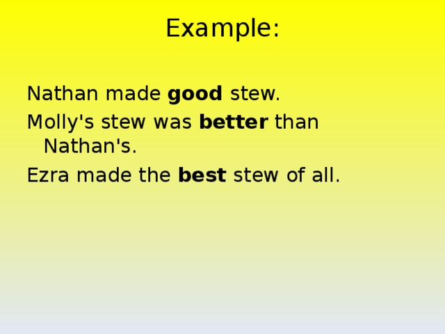 Example:   Nathan made good stew. Molly's stew was better than Nathan's. Ezra made the best stew of all.