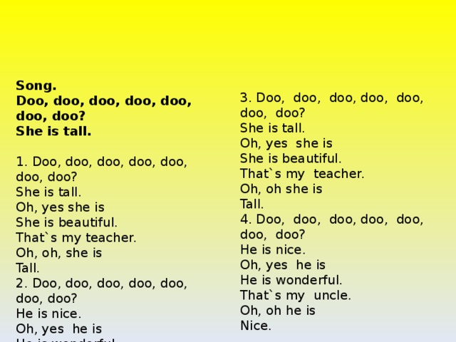 Song.  Doo, doo, doo, doo, doo, doo, doo?  She is tall.   1. Doo, doo, doo, doo, doo, doo, doo?  She is tall.  Oh, yes she is  She is beautiful.  That`s my teacher.  Oh, oh, she is  Tall.  2. Doo, doo, doo, doo, doo, doo, doo?  He is nice.  Oh, yes he is  He is wonderful.  That`s my uncle.  Oh, oh he is,  Nice.  3. Doo, doo, doo, doo, doo, doo, doo?  She is tall.  Oh, yes she is  She is beautiful.  That`s my teacher.  Oh, oh she is  Tall.  4. Doo, doo, doo, doo, doo, doo, doo?  He is nice.  Oh, yes he is  He is wonderful.  That`s my uncle.  Oh, oh he is  Nice.