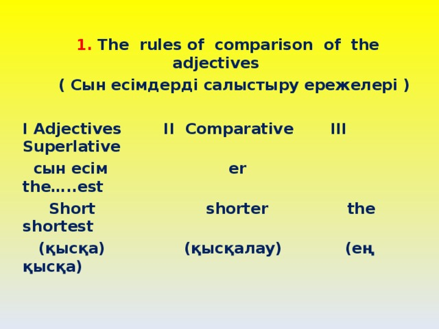 1. The rules of comparison of the adjectives  ( Сын есімдерді салыстыру ережелері )  I Adjectives II Comparative III Superlative  сын есім er the…..est  Short shorter the shortest  (қысқа) (қысқалау) (ең қысқа)