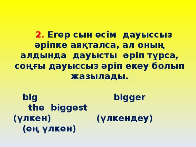 2.  Егер сын есім дауыссыз әріпке аяқталса, ал оның алдында дауысты әріп тұрса, соңғы дауыссыз әріп екеу болып жазылады.   big bigger the biggest  (үлкен) (үлкендеу) (ең үлкен)