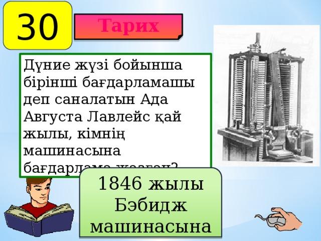30 Тарих Дүние жүзі бойынша бірінші бағдарламашы деп саналатын Ада Августа Лавлейс қай жылы, кімнің машинасына бағдарлама жазған? 1846 жылы Бэбидж машинасына