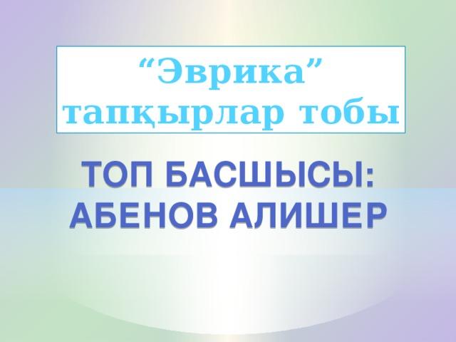 """"""" Эврика"""" тапқырлар тобы Топ басшысы: Абенов Алишер"""