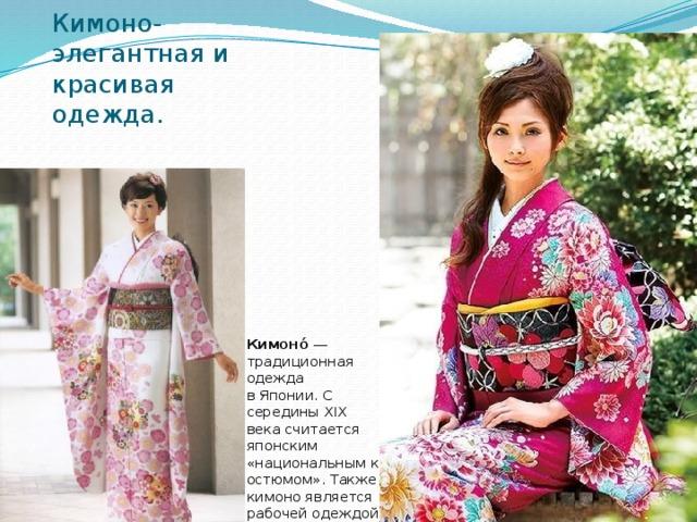 Кимоно- элегантная и красивая одежда. Кимоно́ — традиционная одежда вЯпонии. С середины XIX века считается японским «национальнымкостюмом». Также кимоно является рабочей одеждой гейш и майко.