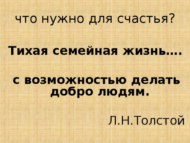 что нужно для счастья? Тихая семейная жизнь….  с возможностью делать добро людям. Л.Н.Толстой
