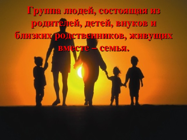 Группа людей, состоящая из родителей, детей, внуков и близких родственников, живущих вместе – семья.