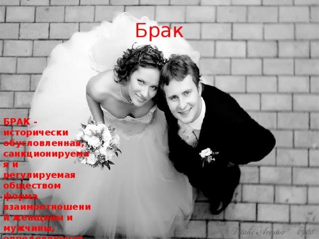 Брак БРАК - исторически обусловленная, санкционируемая и регулируемая обществом форма взаимоотношений женщины и мужчины, определяющая их права и обязанности друг к другу и их детям.