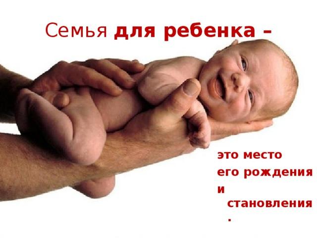 Семья для ребенка – это место его рождения и становления.