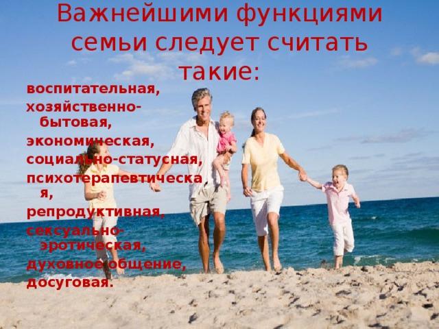 Важнейшими функциями семьи следует считать такие: воспитательная, хозяйственно-бытовая, экономическая, социально-статусная, психотерапевтическая, репродуктивная, сексуально-эротическая, духовное общение, досуговая.