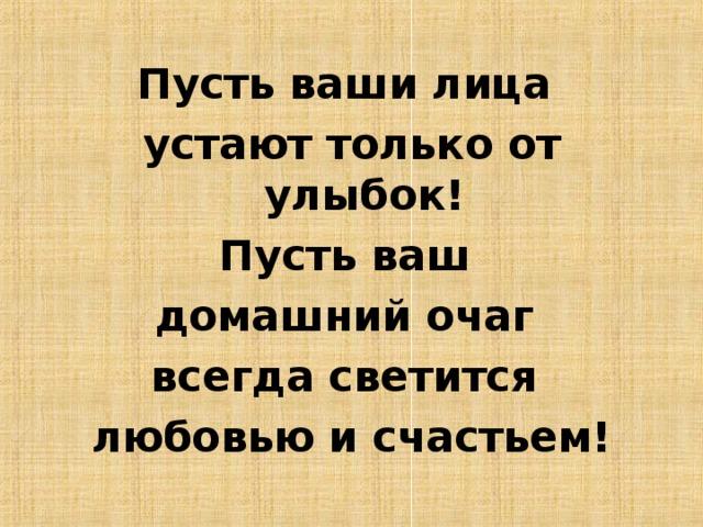 Пусть ваши лица устают только от улыбок! Пусть ваш домашний очаг всегда светится любовью и счастьем!
