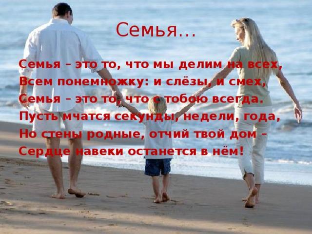 Семья… Семья – это то, что мы делим на всех, Всем понемножку: и слёзы, и смех, Семья – это то, что с тобою всегда. Пусть мчатся секунды, недели, года, Но стены родные, отчий твой дом – Сердце навеки останется в нём!