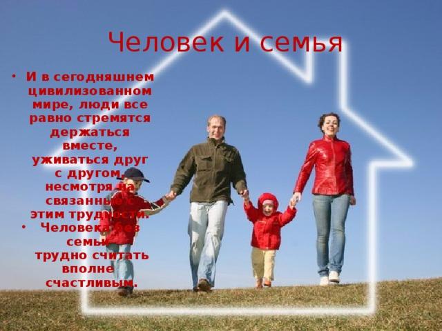 Человек и семья И в сегодняшнем цивилизованном мире, люди все равно стремятся держаться вместе, уживаться друг с другом, несмотря на связанные с этим трудности. Человека без семьи  трудно считать вполне  счастливым.