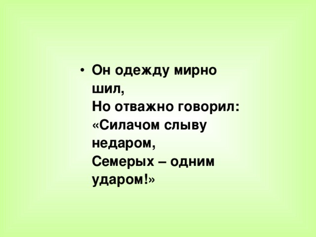 Он одежду мирно шил,  Но отважно говорил:  «Силачом слыву недаром,  Семерых – одним ударом!»