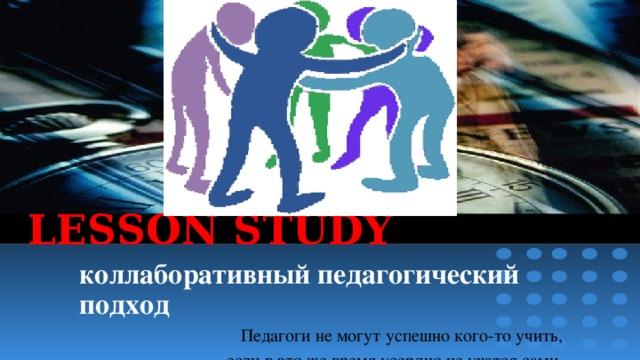LESSON STUDY коллаборативный педагогический подход Педагоги не могут успешно кого-то учить, если в это же время усердно не учатся сами. Али Апшерон