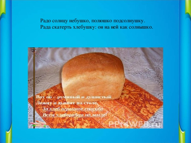 Радо солнцу небушко, полюшко подсолнушку.  Рада скатерть хлебушку: он на ней как солнышко.