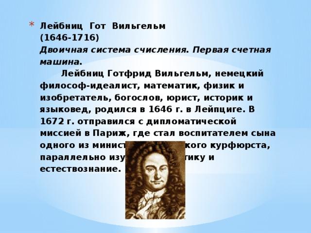 Лейбниц Гот Вильгельм  (1646-1716)  Двоичная система счисления. Первая счетная машина.  Лейбниц Готфрид Вильгельм, немецкий философ-идеалист, математик, физик и изобретатель, богослов, юрист, историк и языковед, родился в 1646 г. в Лейпциге. В 1672 г. отправился с дипломатической миссией в Париж, где стал воспитателем сына одного из министров майнцского курфюрста, параллельно изучая математику и естествознание.