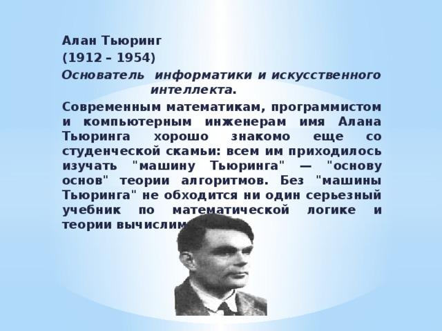Алан Тьюринг (1912 – 1954) Основатель информатики и искусственного     интеллекта. Современным математикам, программистом и компьютерным инженерам имя Алана Тьюринга хорошо знакомо еще со студенческой скамьи: всем им приходилось изучать