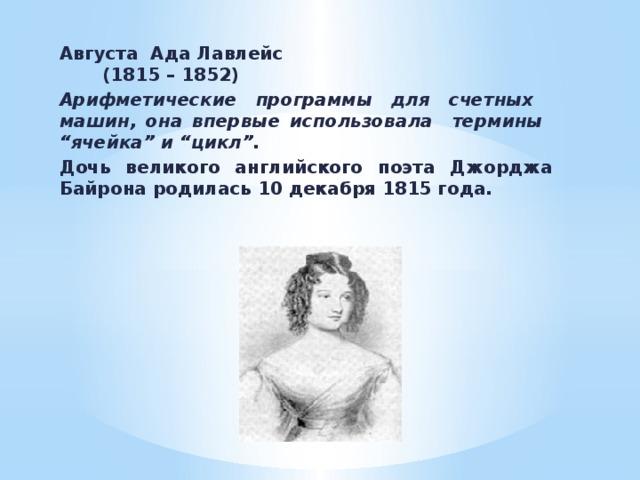 """Августа Ада Лавлейс  (1815 – 1852) Арифметические программы для счетных машин, она впервые использовала термины """"ячейка"""" и """"цикл"""". Дочь великого английского поэта Джорджа Байрона родилась 10 декабря 1815 года."""