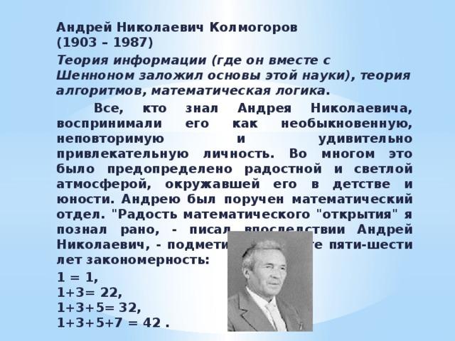Андрей Николаевич Колмогоров  (1903 – 1987) Теория информации (где он вместе с Шенноном заложил основы этой науки), теория алгоритмов, математическая логика.   Все, кто знал Андрея Николаевича, воспринимали его как необыкновенную, неповторимую и удивительно привлекательную личность. Во многом это было предопределено радостной и светлой атмосферой, окружавшей его в детстве и юности. Андрею был поручен математический отдел.