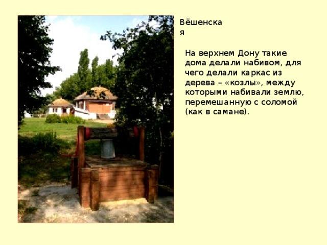 Вёшенская На верхнем Дону такие дома делали набивом, для чего делали каркас из дерева – «козлы», между которыми набивали землю, перемешанную с соломой (как в самане).