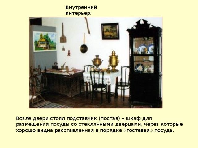 Внутренний интерьер. Возле двери стоял подставчик (постав) – шкаф для размещения посуды со стеклянными дверцами, через которые хорошо видна расставленная в порядке «гостевая» посуда.