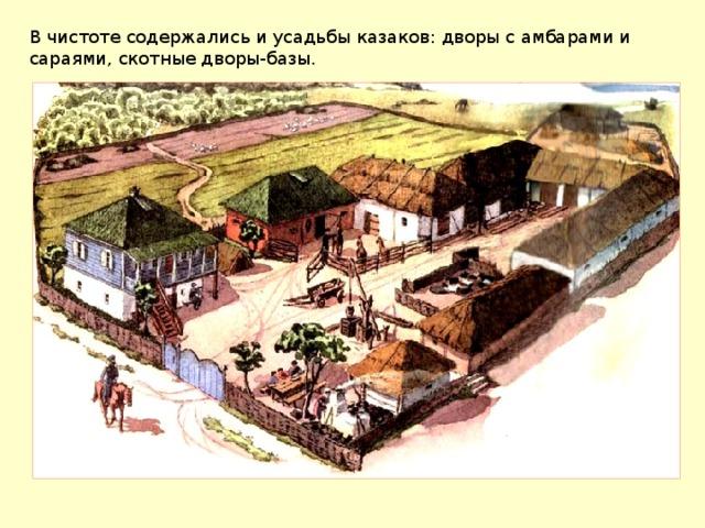 В чистоте содержались и усадьбы казаков: дворы с амбарами и сараями, скотные дворы-базы.