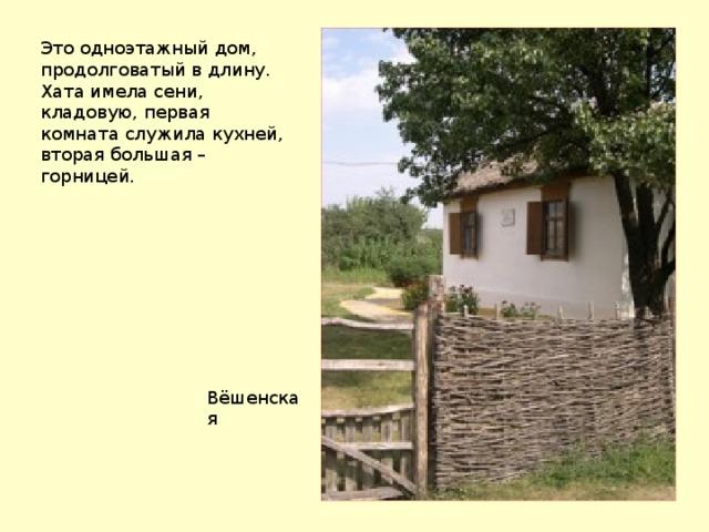 Это одноэтажный дом, продолговатый в длину. Хата имела сени, кладовую, первая комната служила кухней, вторая большая – горницей. Вёшенская