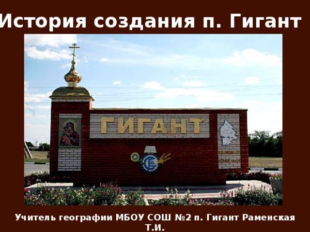 История создания п. Гигант Учитель географии МБОУ СОШ №2 п. Гигант Раменская Т.И.