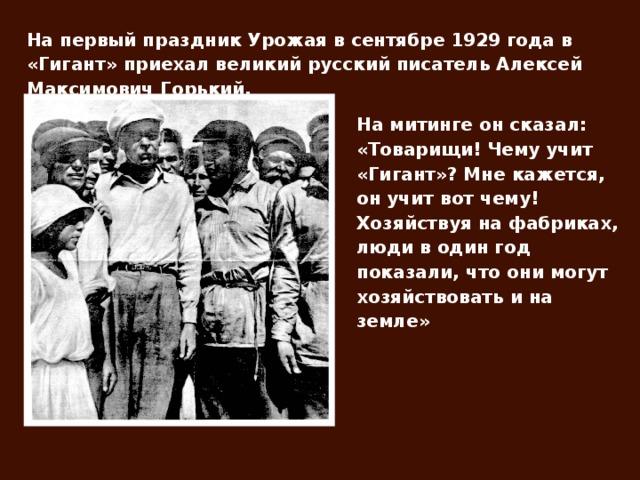 На первый праздник Урожая в сентябре 1929 года в «Гигант» приехал великий русский писатель Алексей Максимович Горький. На митинге он сказал: «Товарищи! Чему учит «Гигант»? Мне кажется, он учит вот чему! Хозяйствуя на фабриках, люди в один год показали, что они могут хозяйствовать и на земле»