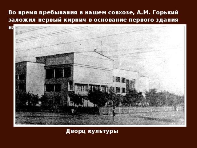 Во время пребывания в нашем совхозе, А.М. Горький заложил первый кирпич в основание первого здания нашей школы и дворца культуры. Дворц культуры
