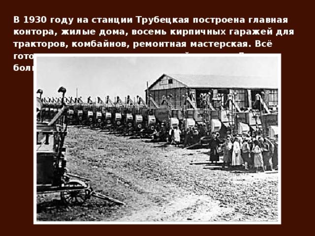 В 1930 году на станции Трубецкая построена главная контора, жилые дома, восемь кирпичных гаражей для тракторов, комбайнов, ремонтная мастерская. Всё готовилось к выполнению главной задачи «Дать больше зерна Родине!».
