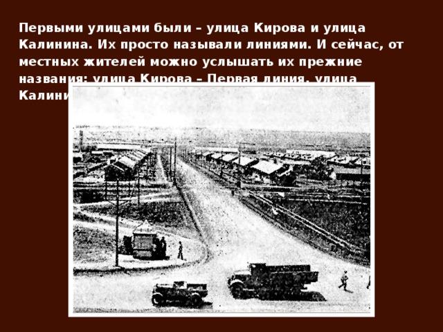 Первыми улицами были – улица Кирова и улица Калинина. Их просто называли линиями. И сейчас, от местных жителей можно услышать их прежние названия: улица Кирова – Первая линия, улица Калинина – Вторая линия.