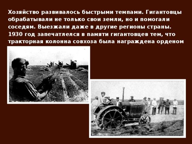 Хозяйство развивалось быстрыми темпами. Гигантовцы обрабатывали не только свои земли, но и помогали соседям. Выезжали даже в другие регионы страны. 1930 год запечатлелся в памяти гигантовцев тем, что тракторная колонна совхоза была награждена орденом Ленина.