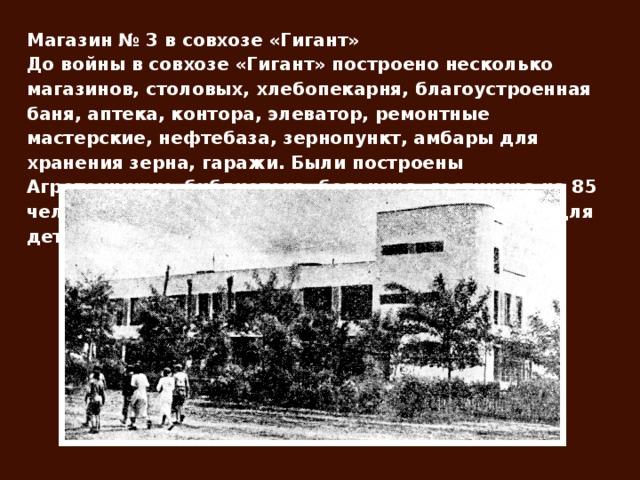 Магазин № 3 в совхозе «Гигант» До войны в совхозе «Гигант» построено несколько магазинов, столовых, хлебопекарня, благоустроенная баня, аптека, контора, элеватор, ремонтные мастерские, нефтебаза, зернопункт, амбары для хранения зерна, гаражи. Были построены Агротехникум, библиотека, больница, гостиница на 85 человек, клуб на 500 мест, детский сад, интернат для детей-сирот.