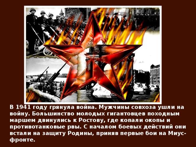 В 1941 году грянула война. Мужчины совхоза ушли на войну. Большинство молодых гигантовцев походным маршем двинулись к Ростову, где копали окопы и противотанковые рвы. С началом боевых действий они встали на защиту Родины, приняв первые бои на Миус-фронте.