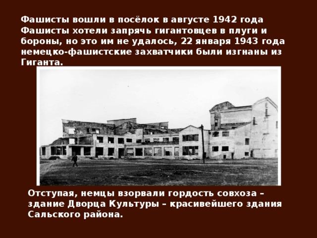 Фашисты вошли в посёлок в августе 1942 года Фашисты хотели запрячь гигантовцев в плуги и бороны, но это им не удалось, 22 января 1943 года немецко-фашистские захватчики были изгнаны из Гиганта. Отступая, немцы взорвали гордость совхоза – здание Дворца Культуры – красивейшего здания Сальского района.