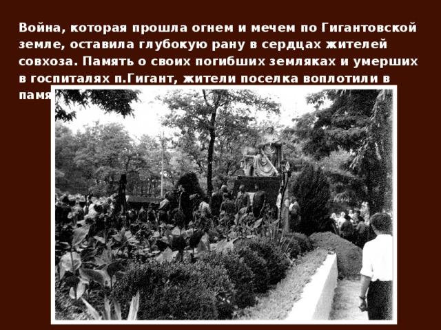 Война, которая прошла огнем и мечем по Гигантовской земле, оставила глубокую рану в сердцах жителей совхоза. Память о своих погибших земляках и умерших в госпиталях п.Гигант, жители поселка воплотили в памятнике печали и скорби.