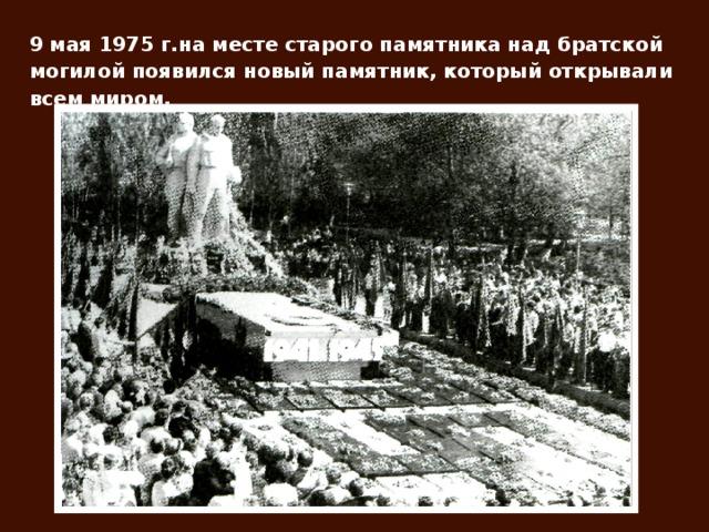 9 мая 1975 г.на месте старого памятника над братской могилой появился новый памятник, который открывали всем миром.