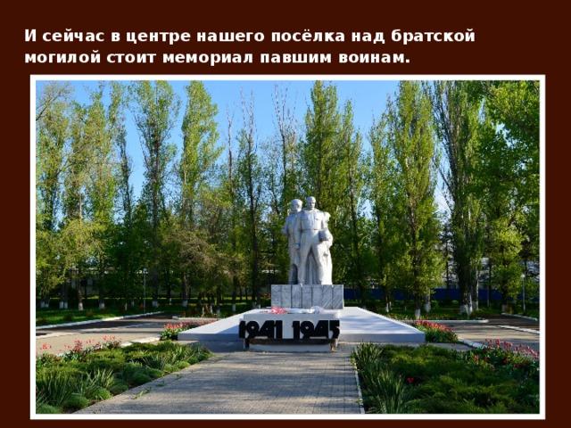 И сейчас в центре нашего посёлка над братской могилой стоит мемориал павшим воинам.