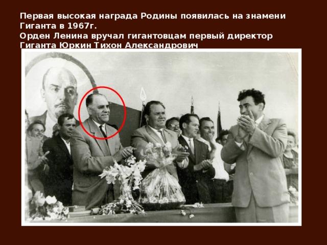 Первая высокая награда Родины появилась на знамени Гиганта в 1967г.  Орден Ленина вручал гигантовцам первый директор Гиганта Юркин Тихон Александрович