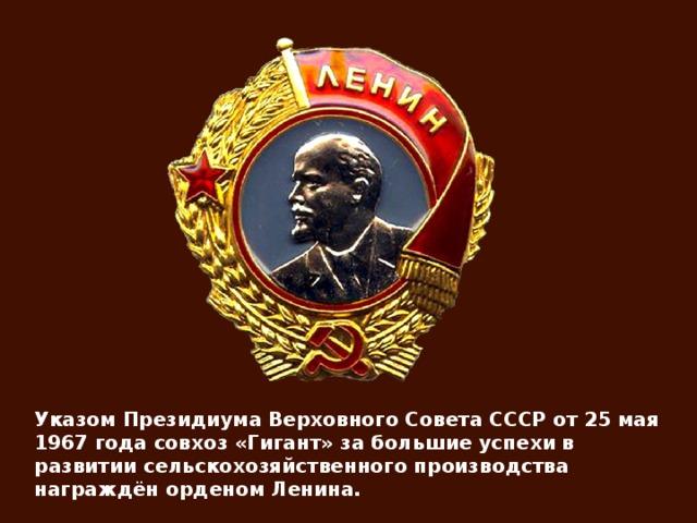 Указом Президиума Верховного Совета СССР от 25 мая 1967 года совхоз «Гигант» за большие успехи в развитии сельскохозяйственного производства награждён орденом Ленина.