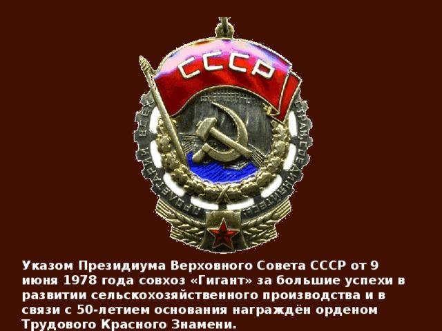 Указом Президиума Верховного Совета СССР от 9 июня 1978 года совхоз «Гигант» за большие успехи в развитии сельскохозяйственного производства и в связи с 50-летием основания награждён орденом Трудового Красного Знамени.