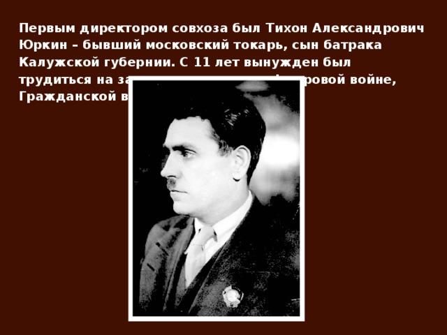 Первым директором совхоза был Тихон Александрович Юркин – бывший московский токарь, сын батрака Калужской губернии. С 11 лет вынужден был трудиться на заводе, участвовал в I мировой войне, Гражданской войне.