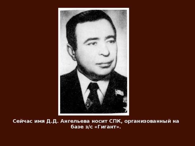 Сейчас имя Д.Д. Ангельева носит СПК, организованный на базе з/с «Гигант».
