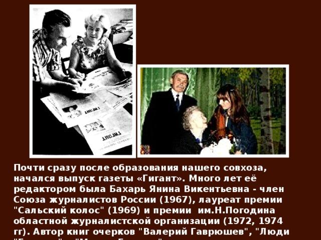 Почти сразу после образования нашего совхоза, начался выпуск газеты «Гигант». Много лет её редактором была Бахарь Янина Викентьевна- член Союза журналистов России (1967), лауреат премии