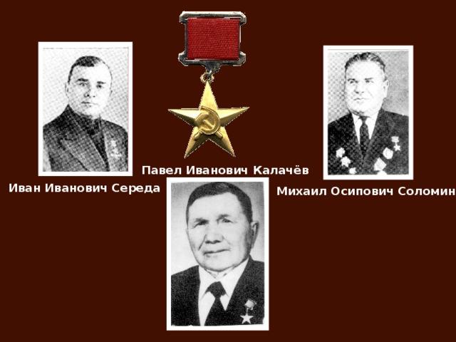 Павел Иванович Калачёв Иван Иванович Середа Михаил Осипович Соломин